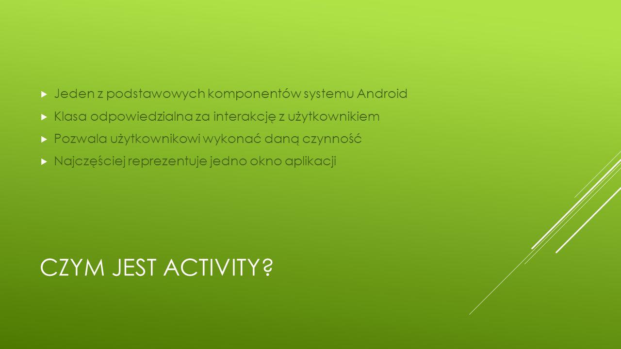 CZYM JEST ACTIVITY?  Jeden z podstawowych komponentów systemu Android  Klasa odpowiedzialna za interakcję z użytkownikiem  Pozwala użytkownikowi wy