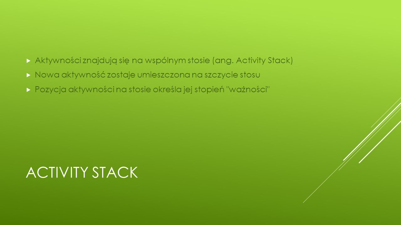 ACTIVITY STACK  Aktywności znajdują się na wspólnym stosie (ang. Activity Stack)  Nowa aktywność zostaje umieszczona na szczycie stosu  Pozycja akt