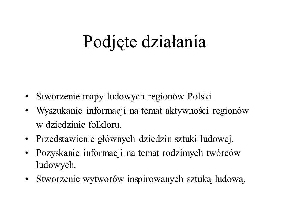Podjęte działania Stworzenie mapy ludowych regionów Polski.