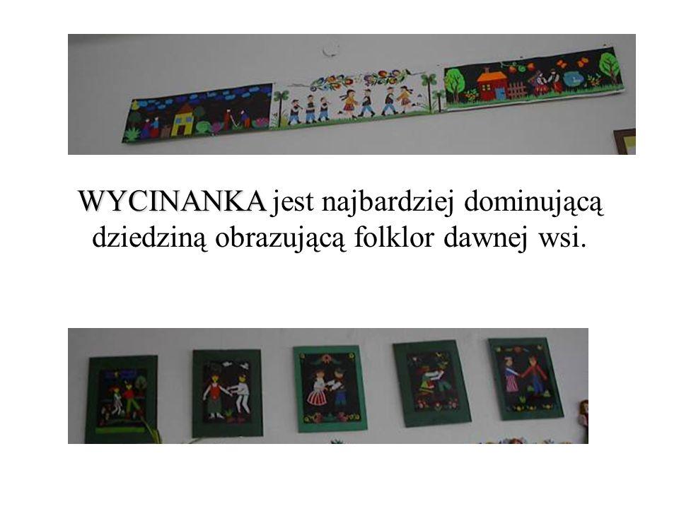 WYCINANKA WYCINANKA jest najbardziej dominującą dziedziną obrazującą folklor dawnej wsi.