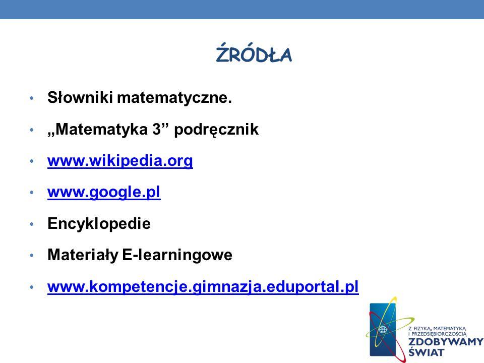 """ŹRÓDŁA Słowniki matematyczne. """"Matematyka 3"""" podręcznik www.wikipedia.org www.google.pl Encyklopedie Materiały E-learningowe www.kompetencje.gimnazja."""