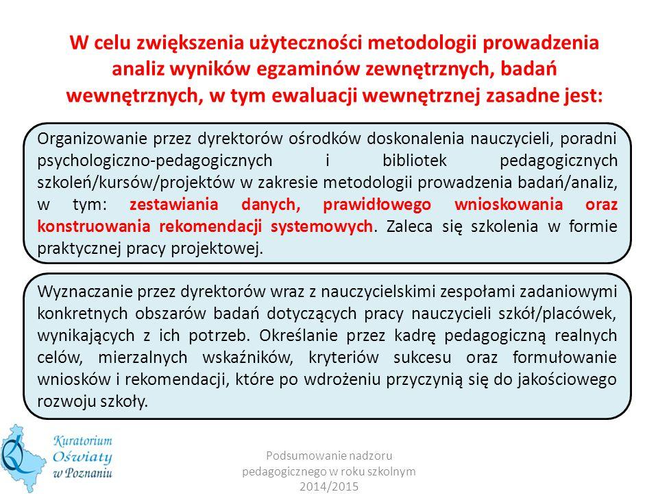 W celu zwiększenia użyteczności metodologii prowadzenia analiz wyników egzaminów zewnętrznych, badań wewnętrznych, w tym ewaluacji wewnętrznej zasadne jest: Podsumowanie nadzoru pedagogicznego w roku szkolnym 2014/2015 Organizowanie przez dyrektorów ośrodków doskonalenia nauczycieli, poradni psychologiczno-pedagogicznych i bibliotek pedagogicznych szkoleń/kursów/projektów w zakresie metodologii prowadzenia badań/analiz, w tym: zestawiania danych, prawidłowego wnioskowania oraz konstruowania rekomendacji systemowych.