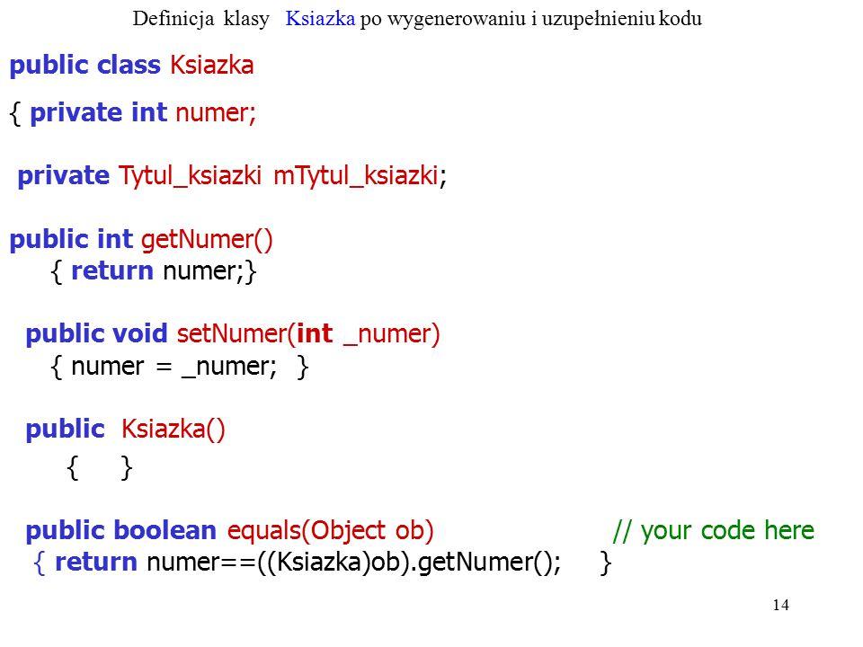 14 public class Ksiazka { private int numer; private Tytul_ksiazki mTytul_ksiazki; public int getNumer() { return numer;} public void setNumer(int _nu
