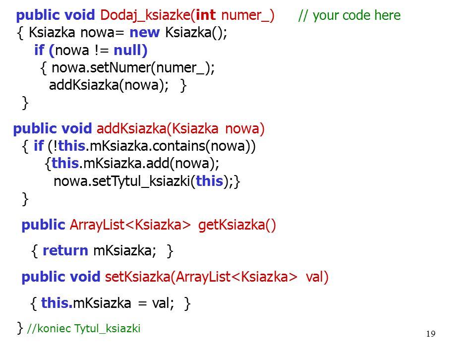 19 public void Dodaj_ksiazke(int numer_) // your code here { Ksiazka nowa= new Ksiazka(); if (nowa != null) { nowa.setNumer(numer_); addKsiazka(nowa);