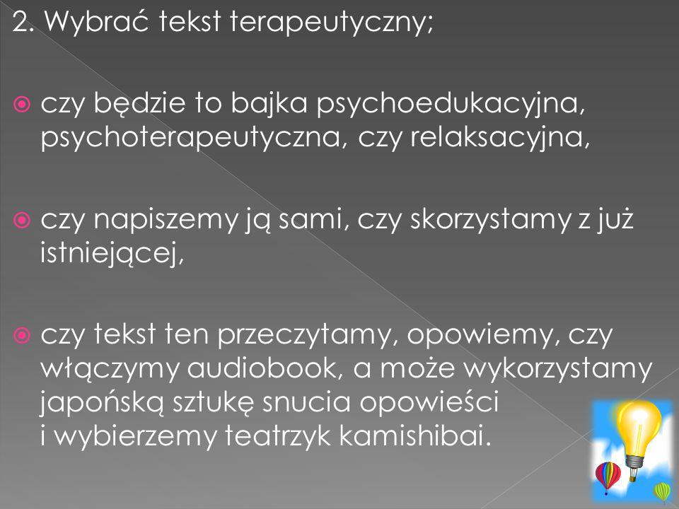2. Wybrać tekst terapeutyczny;  czy będzie to bajka psychoedukacyjna, psychoterapeutyczna, czy relaksacyjna,  czy napiszemy ją sami, czy skorzystamy