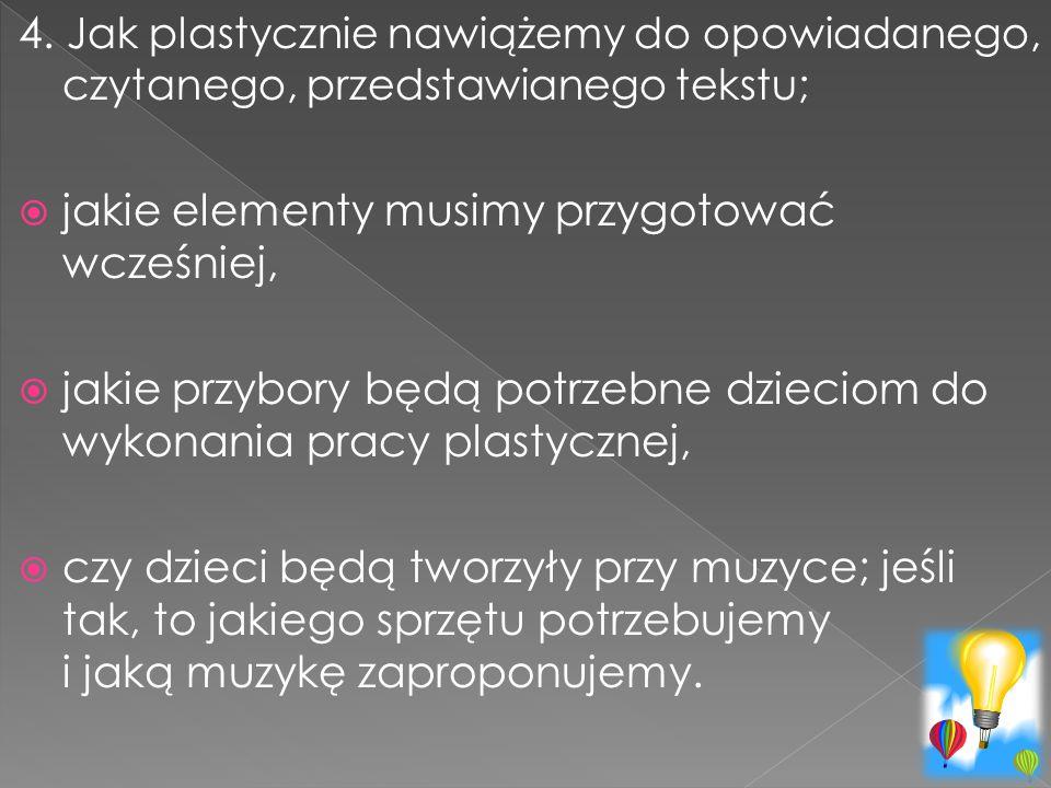 4. Jak plastycznie nawiążemy do opowiadanego, czytanego, przedstawianego tekstu;  jakie elementy musimy przygotować wcześniej,  jakie przybory będą