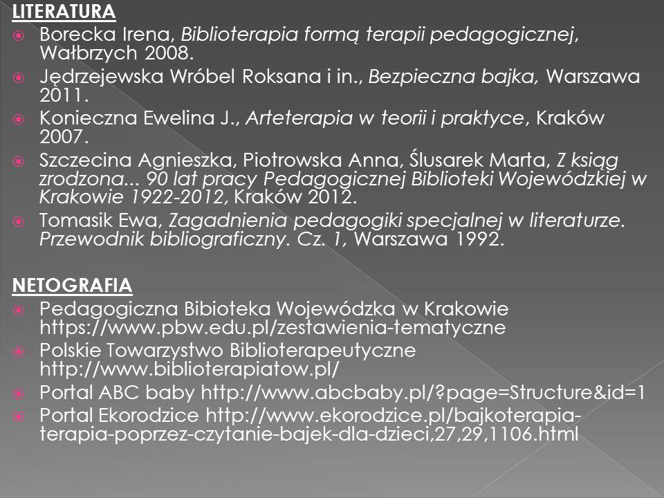 LITERATURA  Borecka Irena, Biblioterapia formą terapii pedagogicznej, Wałbrzych 2008.  Jędrzejewska Wróbel Roksana i in., Bezpieczna bajka, Warszawa