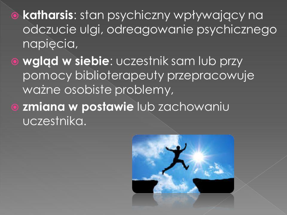  katharsis : stan psychiczny wpływający na odczucie ulgi, odreagowanie psychicznego napięcia,  wgląd w siebie : uczestnik sam lub przy pomocy biblio