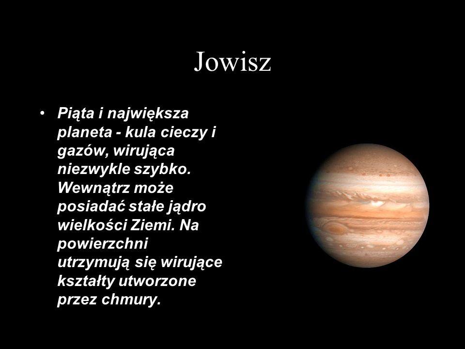 Jowisz Piąta i największa planeta - kula cieczy i gazów, wirująca niezwykle szybko. Wewnątrz może posiadać stałe jądro wielkości Ziemi. Na powierzchni