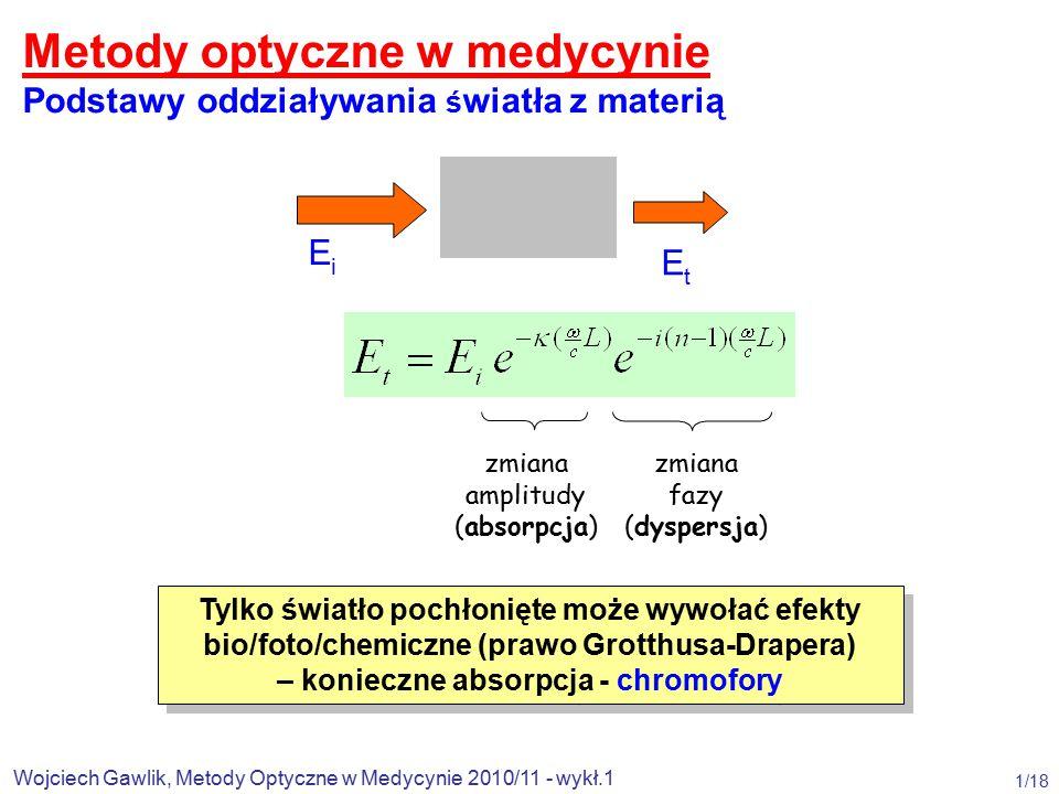 Wojciech Gawlik, Metody Optyczne w Medycynie 2010/11 - wykł.1 1/18 EiEi EtEt zmiana amplitudy (absorpcja) zmiana fazy (dyspersja) Metody optyczne w medycynie Podstawy oddziaływania ś wiatła z materią Tylko światło pochłonięte może wywołać efekty bio/foto/chemiczne (prawo Grotthusa-Drapera) – konieczne absorpcja - chromofory Tylko światło pochłonięte może wywołać efekty bio/foto/chemiczne (prawo Grotthusa-Drapera) – konieczne absorpcja - chromofory