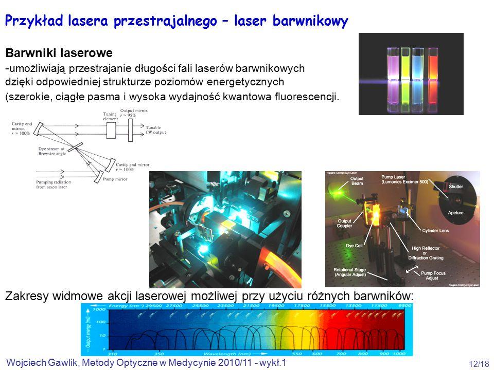 Wojciech Gawlik, Metody Optyczne w Medycynie 2010/11 - wykł.1 12/18 Przykład lasera przestrajalnego – laser barwnikowy Barwniki laserowe - umożliwiają przestrajanie długości fali laserów barwnikowych dzięki odpowiedniej strukturze poziomów energetycznych (szerokie, ciągłe pasma i wysoka wydajność kwantowa fluorescencji.