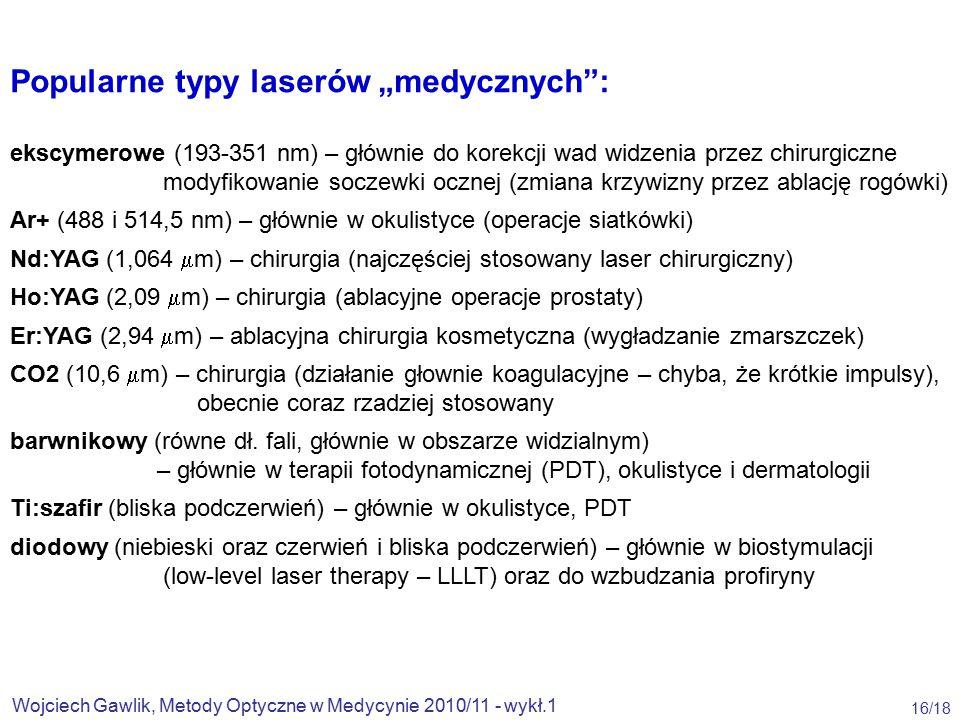 """Wojciech Gawlik, Metody Optyczne w Medycynie 2010/11 - wykł.1 16/18 Popularne typy laserów """"medycznych : ekscymerowe (193-351 nm) – głównie do korekcji wad widzenia przez chirurgiczne modyfikowanie soczewki ocznej (zmiana krzywizny przez ablację rogówki) Ar+ (488 i 514,5 nm) – głównie w okulistyce (operacje siatkówki) Nd:YAG (1,064  m) – chirurgia (najczęściej stosowany laser chirurgiczny) Ho:YAG (2,09  m) – chirurgia (ablacyjne operacje prostaty) Er:YAG (2,94  m) – ablacyjna chirurgia kosmetyczna (wygładzanie zmarszczek) CO2 (10,6  m) – chirurgia (działanie głownie koagulacyjne – chyba, że krótkie impulsy), obecnie coraz rzadziej stosowany barwnikowy (równe dł."""