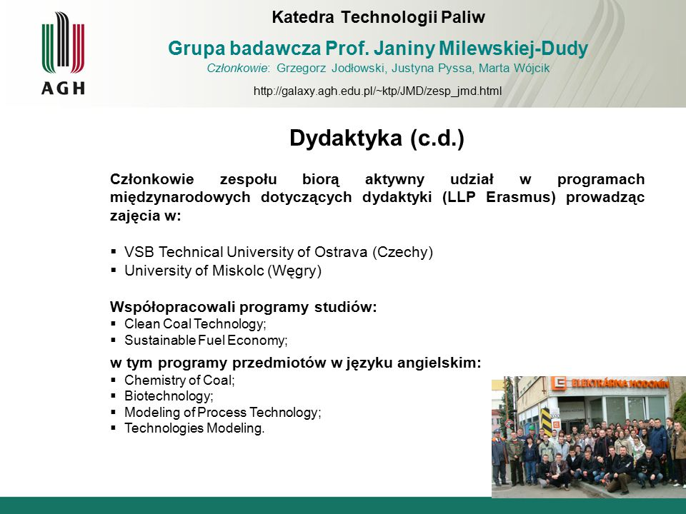Dydaktyka (c.d.) Członkowie zespołu biorą aktywny udział w programach międzynarodowych dotyczących dydaktyki (LLP Erasmus) prowadząc zajęcia w:  VSB