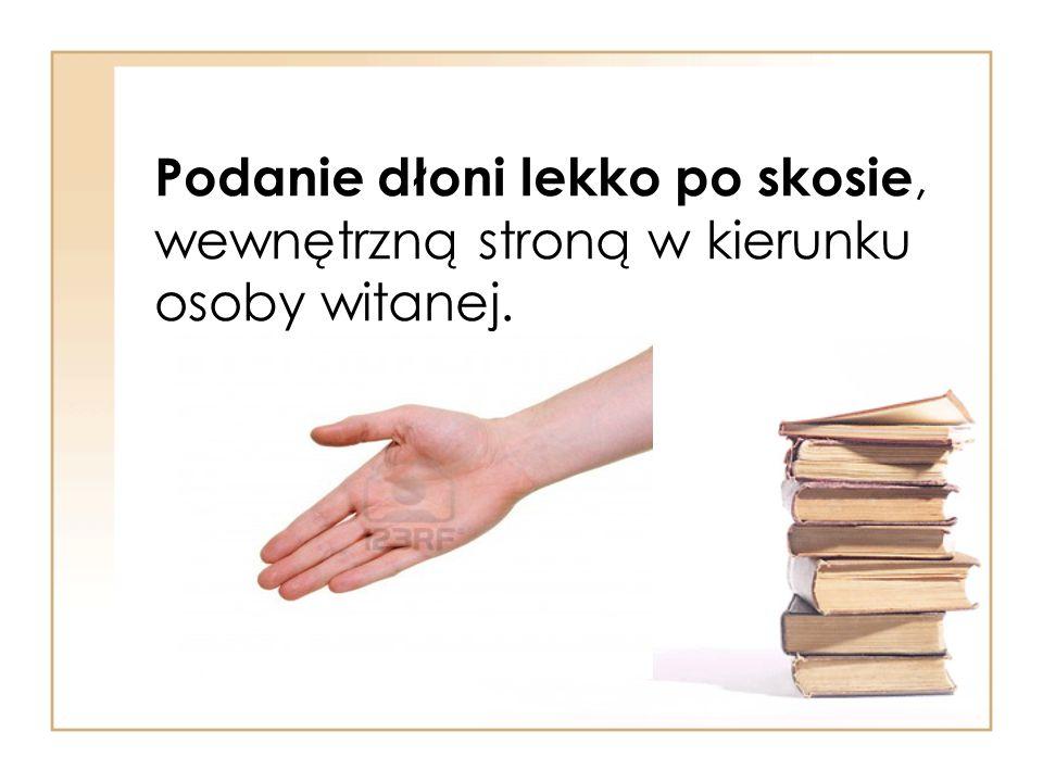 Podanie dłoni lekko po skosie, wewnętrzną stroną w kierunku osoby witanej.