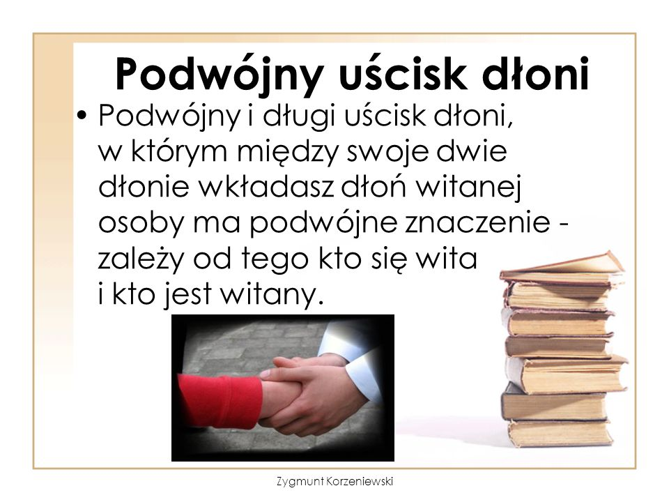 Podwójny uścisk dłoni Podwójny i długi uścisk dłoni, w którym między swoje dwie dłonie wkładasz dłoń witanej osoby ma podwójne znaczenie - zależy od tego kto się wita i kto jest witany.
