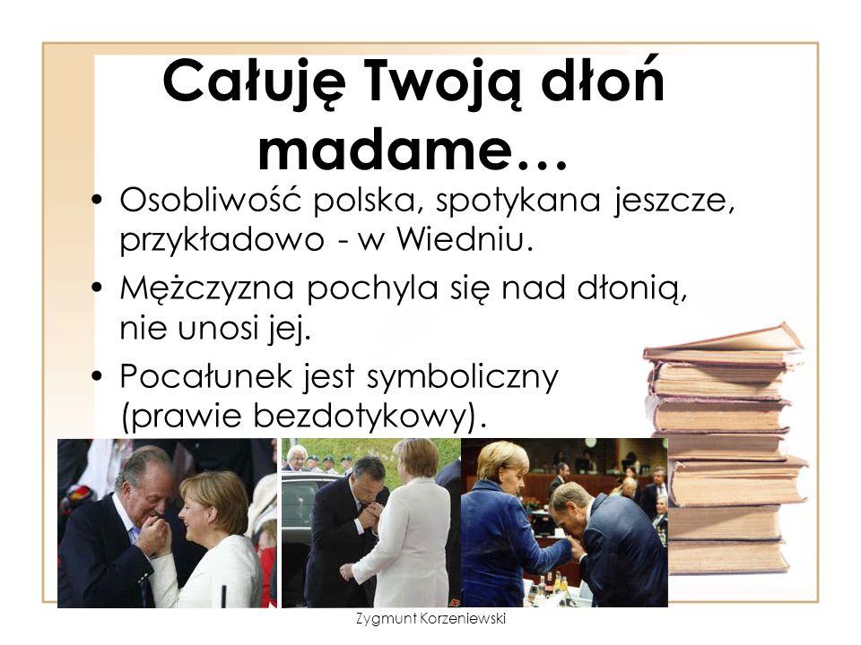 Całuję Twoją dłoń madame… Osobliwość polska, spotykana jeszcze, przykładowo - w Wiedniu. Mężczyzna pochyla się nad dłonią, nie unosi jej. Pocałunek je