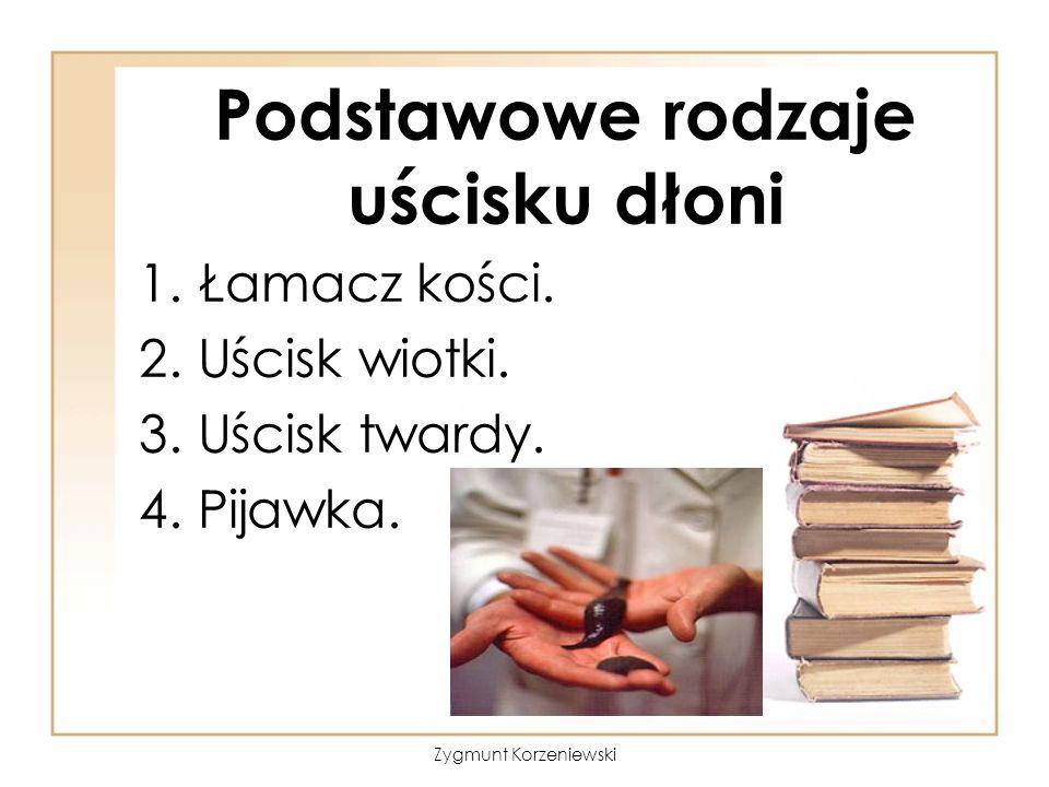 Podstawowe rodzaje uścisku dłoni 1.Łamacz kości. 2.Uścisk wiotki. 3.Uścisk twardy. 4.Pijawka. Zygmunt Korzeniewski