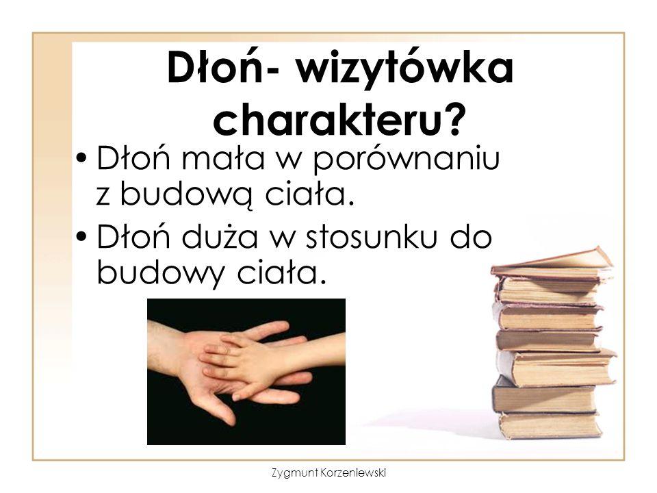 Dłoń- wizytówka charakteru? Dłoń mała w porównaniu z budową ciała. Dłoń duża w stosunku do budowy ciała. Zygmunt Korzeniewski