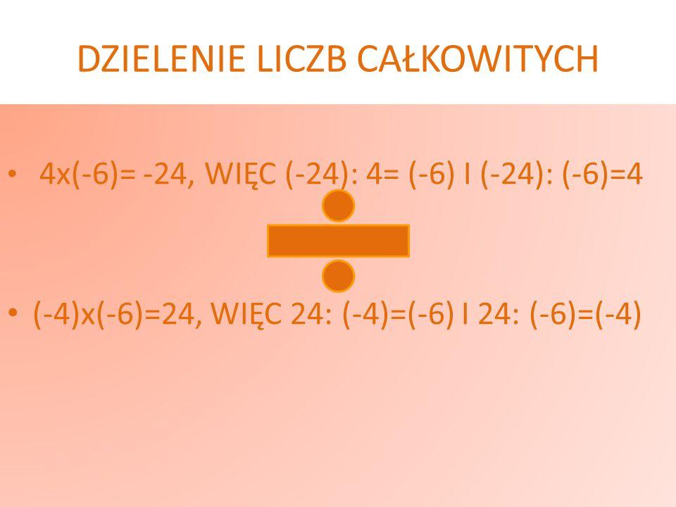 DZIELENIE LICZB CAŁKOWITYCH 4x(-6)= -24, WIĘC (-24): 4= (-6) I (-24): (-6)=4 (-4)x(-6)=24, WIĘC 24: (-4)=(-6) I 24: (-6)=(-4)