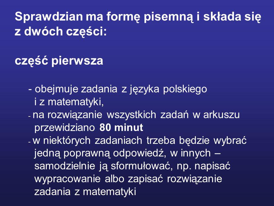 Sprawdzian ma formę pisemną i składa się z dwóch części: część pierwsza - obejmuje zadania z języka polskiego i z matematyki,  - na rozwiązanie wszystkich zadań w arkuszu przewidziano 80 minut - w niektórych zadaniach trzeba będzie wybrać jedną poprawną odpowiedź, w innych – samodzielnie ją sformułować, np.