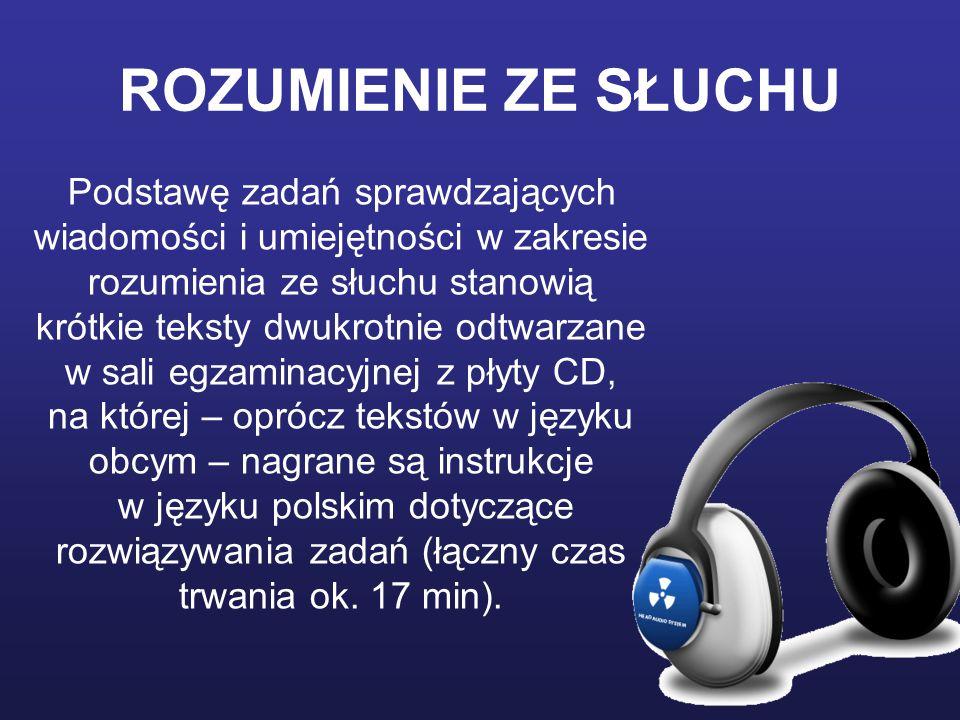 ROZUMIENIE ZE SŁUCHU Podstawę zadań sprawdzających wiadomości i umiejętności w zakresie rozumienia ze słuchu stanowią krótkie teksty dwukrotnie odtwarzane w sali egzaminacyjnej z płyty CD, na której – oprócz tekstów w języku obcym – nagrane są instrukcje w języku polskim dotyczące rozwiązywania zadań (łączny czas trwania ok.