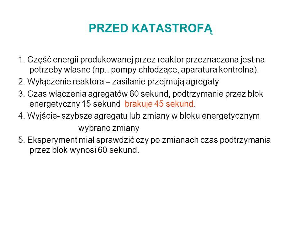 PRZED KATASTROFĄ 1. Część energii produkowanej przez reaktor przeznaczona jest na potrzeby własne (np.. pompy chłodzące, aparatura kontrolna). 2. Wyłą