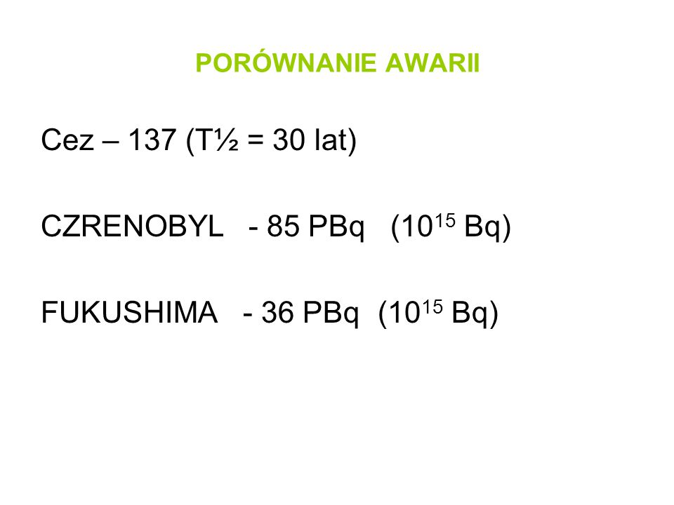PORÓWNANIE AWARII Cez – 137 (T½ = 30 lat) CZRENOBYL - 85 PBq (10 15 Bq) FUKUSHIMA - 36 PBq(10 15 Bq)