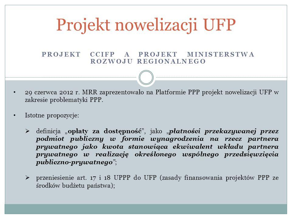 PROJEKT CCIFP A PROJEKT MINISTERSTWA ROZWOJU REGIONALNEGO Projekt nowelizacji UFP 29 czerwca 2012 r. MRR zaprezentowało na Platformie PPP projekt nowe