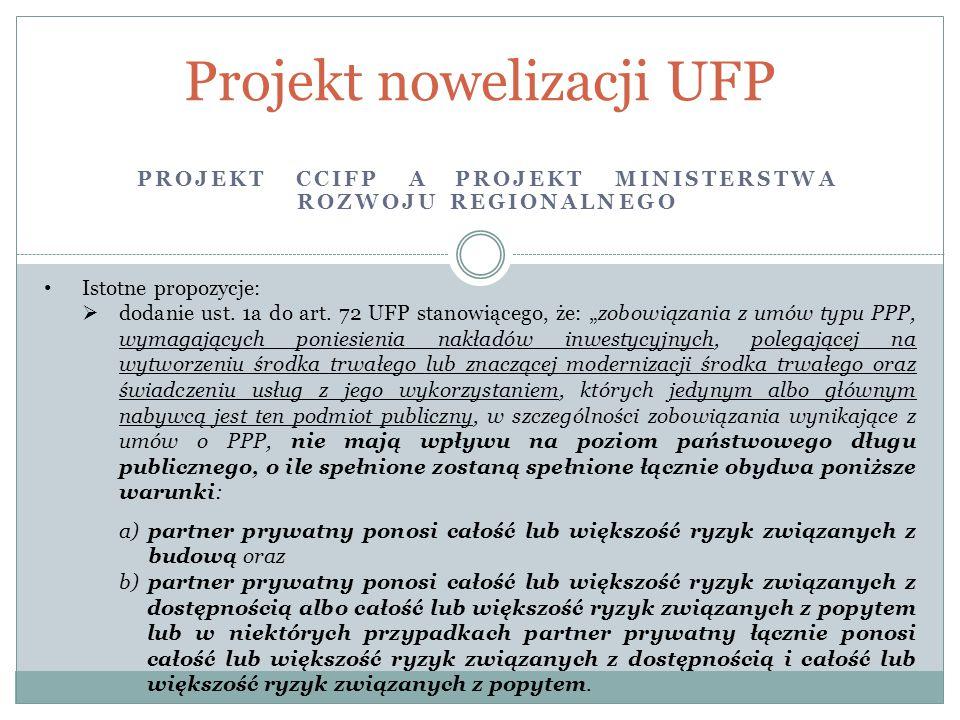 PROJEKT CCIFP A PROJEKT MINISTERSTWA ROZWOJU REGIONALNEGO Projekt nowelizacji UFP Istotne propozycje:  dodanie ust. 1a do art. 72 UFP stanowiącego, ż