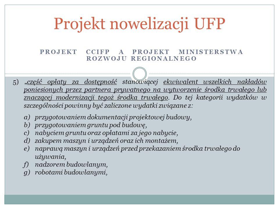 """PROJEKT CCIFP A PROJEKT MINISTERSTWA ROZWOJU REGIONALNEGO Projekt nowelizacji UFP 5) """"część opłaty za dostępność stanowiącej ekwiwalent wszelkich nakładów poniesionych przez partnera prywatnego na wytworzenie środka trwałego lub znaczącej modernizacji tegoż środka trwałego."""