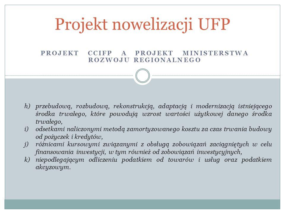 PROJEKT CCIFP A PROJEKT MINISTERSTWA ROZWOJU REGIONALNEGO Projekt nowelizacji UFP h)przebudową, rozbudową, rekonstrukcją, adaptacją i modernizacją istniejącego środka trwałego, które powodują wzrost wartości użytkowej danego środka trwałego, i)odsetkami naliczonymi metodą zamortyzowanego kosztu za czas trwania budowy od pożyczek i kredytów, j)różnicami kursowymi związanymi z obsługą zobowiązań zaciągniętych w celu finansowania inwestycji, w tym również od zobowiązań inwestycyjnych, k)niepodlegającym odliczeniu podatkiem od towarów i usług oraz podatkiem akcyzowym.