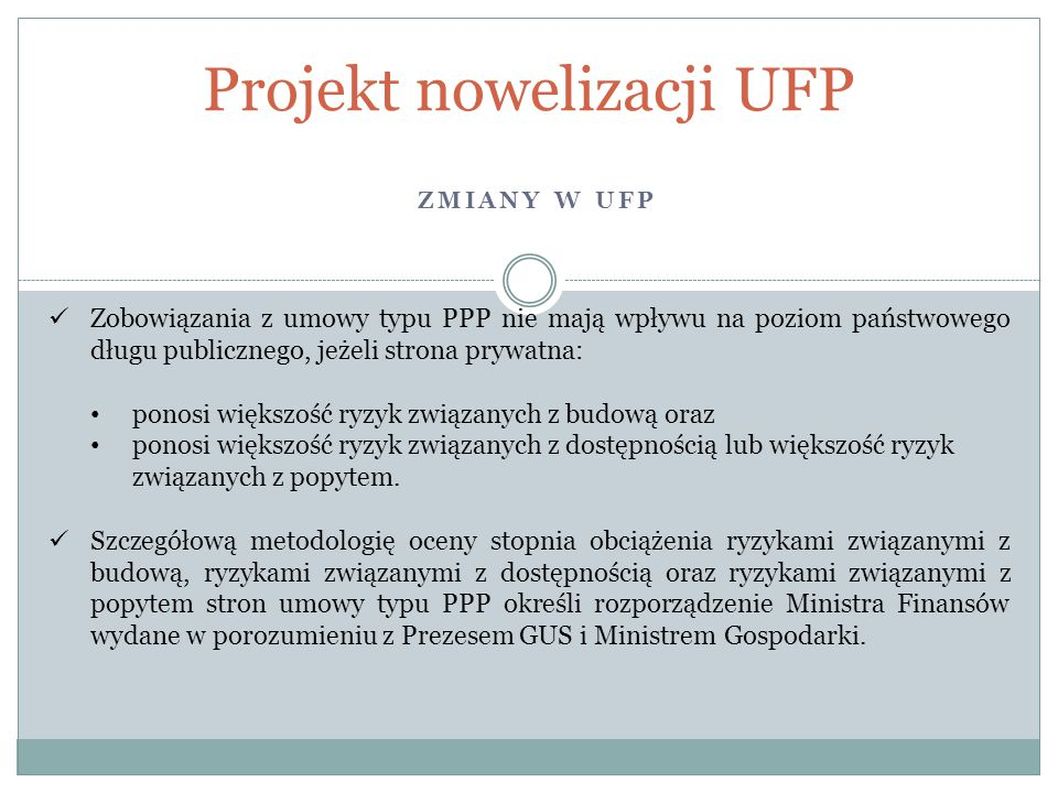 ZMIANY W UFP Projekt nowelizacji UFP Zobowiązania z umowy typu PPP nie mają wpływu na poziom państwowego długu publicznego, jeżeli strona prywatna: ponosi większość ryzyk związanych z budową oraz ponosi większość ryzyk związanych z dostępnością lub większość ryzyk związanych z popytem.