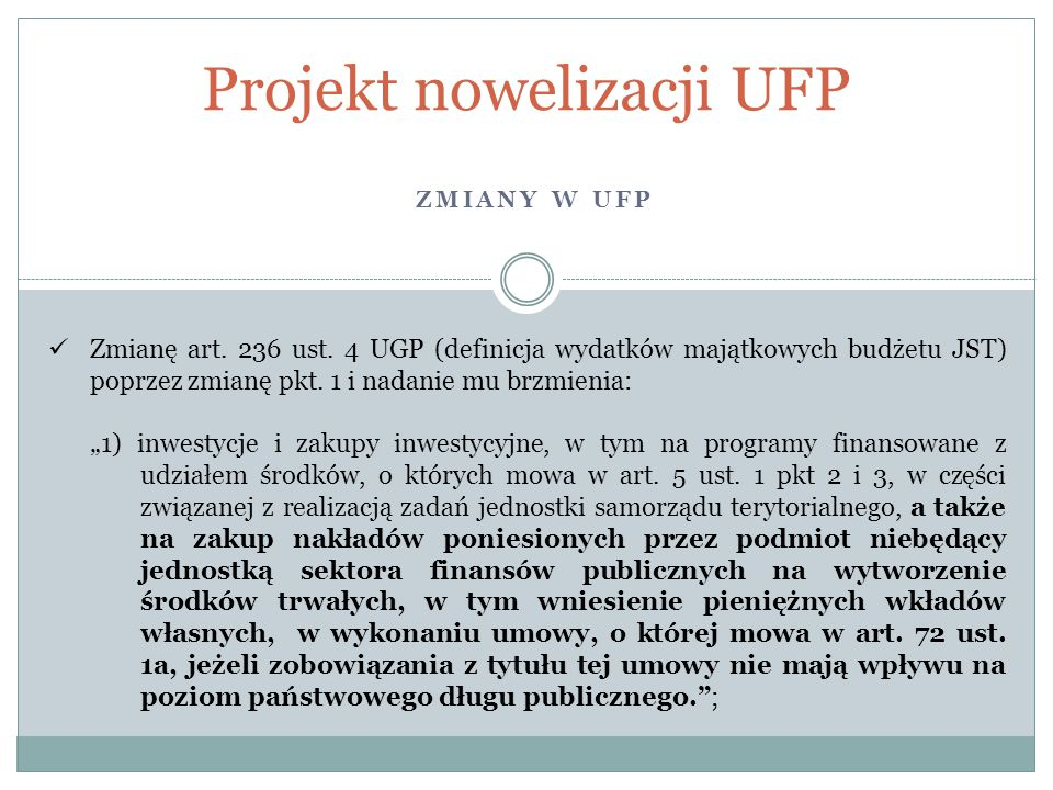 ZMIANY W UFP Projekt nowelizacji UFP Zmianę art. 236 ust. 4 UGP (definicja wydatków majątkowych budżetu JST) poprzez zmianę pkt. 1 i nadanie mu brzmie