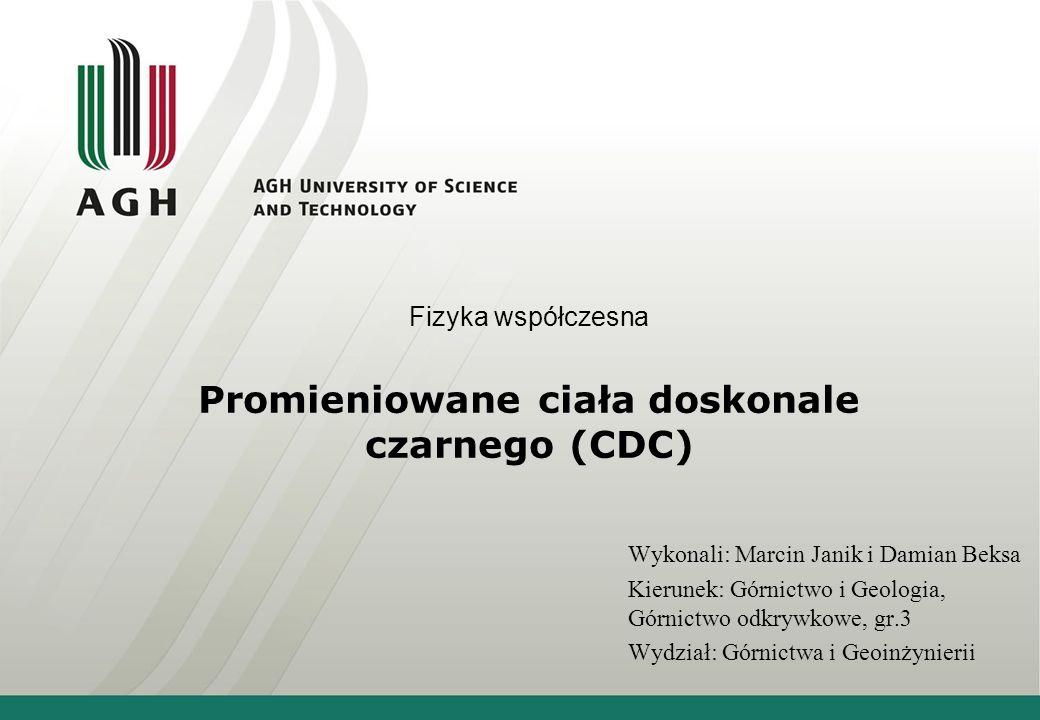 Promieniowane ciała doskonale czarnego (CDC) Wykonali: Marcin Janik i Damian Beksa Kierunek: Górnictwo i Geologia, Górnictwo odkrywkowe, gr.3 Wydział: