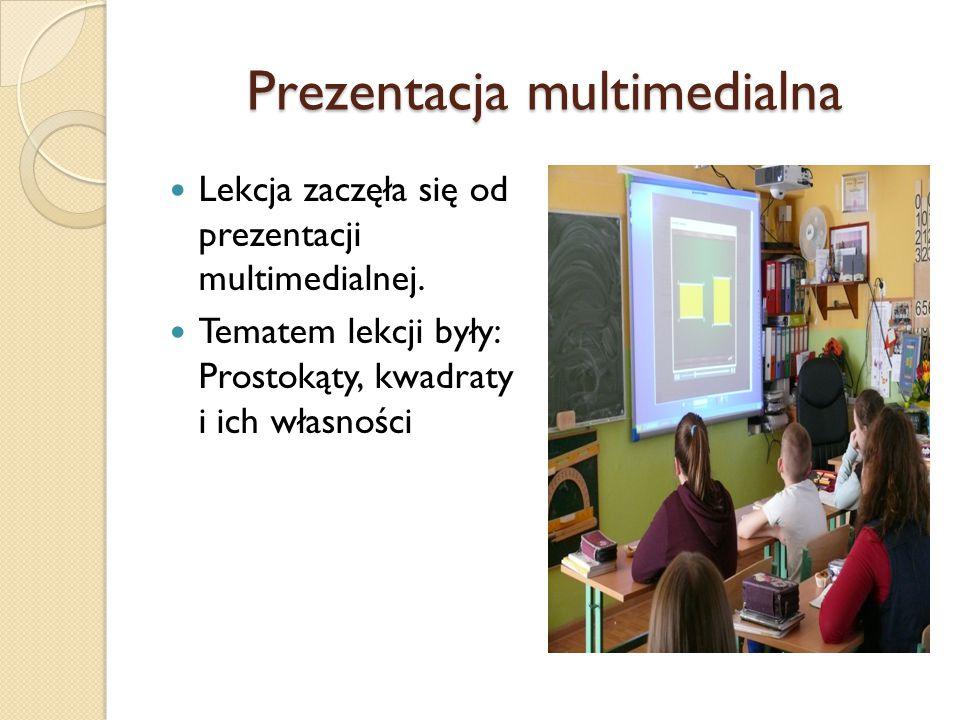 Prezentacja multimedialna Lekcja zaczęła się od prezentacji multimedialnej. Tematem lekcji były: Prostokąty, kwadraty i ich własności