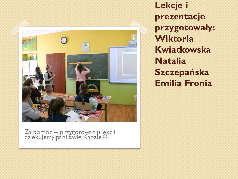 Lekcje i prezentacje przygotowały: Wiktoria Kwiatkowska Natalia Szczepańska Emilia Fronia Za pomoc w przygotowaniu lekcji dziękujemy pani Ewie Kabale