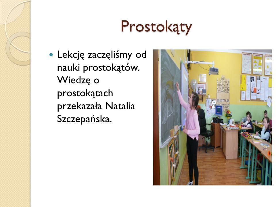 Prostokąty Lekcję zaczęliśmy od nauki prostokątów. Wiedzę o prostokątach przekazała Natalia Szczepańska.