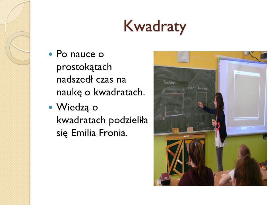 Kwadraty Po nauce o prostokątach nadszedł czas na naukę o kwadratach. Wiedzą o kwadratach podzieliła się Emilia Fronia.