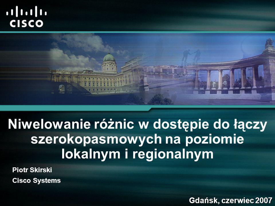 Niwelowanie różnic w dostępie do łączy szerokopasmowych na poziomie lokalnym i regionalnym Gdańsk, czerwiec 2007 Piotr Skirski Cisco Systems
