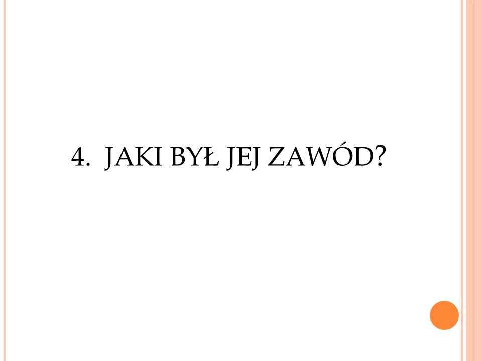 4. JAKI BYŁ JEJ ZAWÓD ?