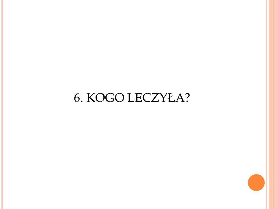 6. KOGO LECZYŁA?