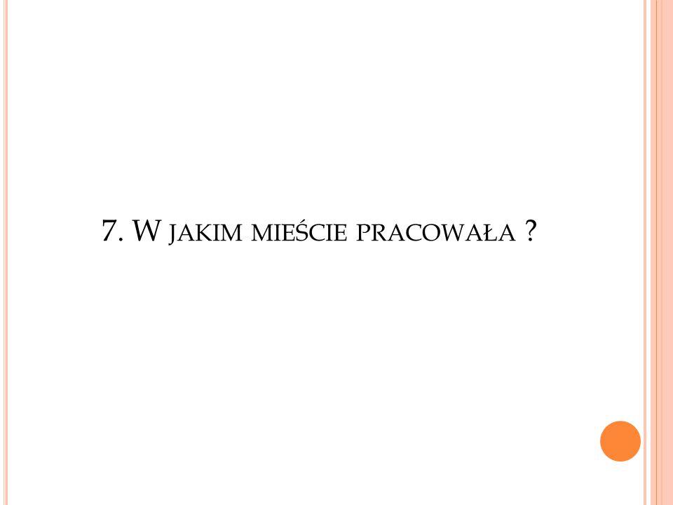 7. W JAKIM MIEŚCIE PRACOWAŁA ?