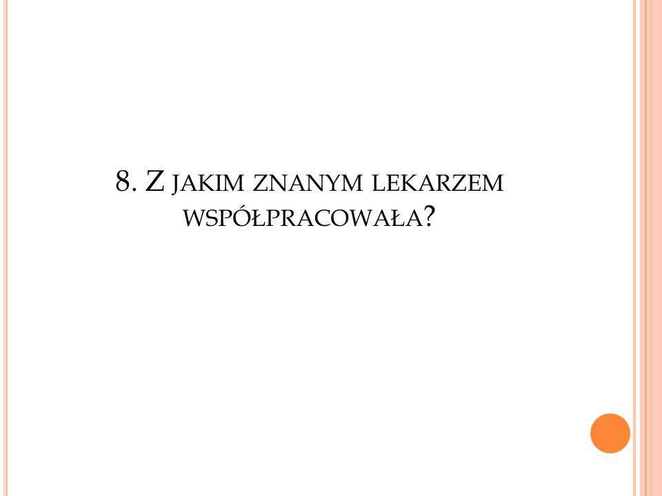 8. Z JAKIM ZNANYM LEKARZEM WSPÓŁPRACOWAŁA ?