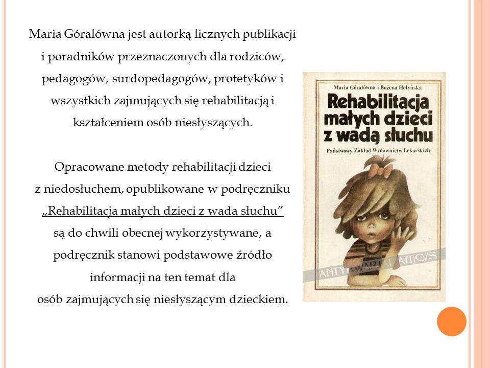 Maria Góralówna jest autorką licznych publikacji i poradników przeznaczonych dla rodziców, pedagogów, surdopedagogów, protetyków i wszystkich zajmując