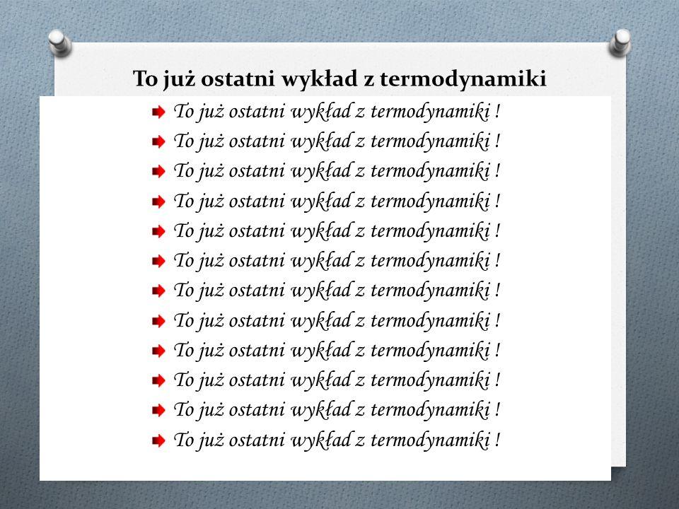 To już ostatni wykład z termodynamiki technicznj i chemicznej! To już ostatni wykład z termodynamiki !