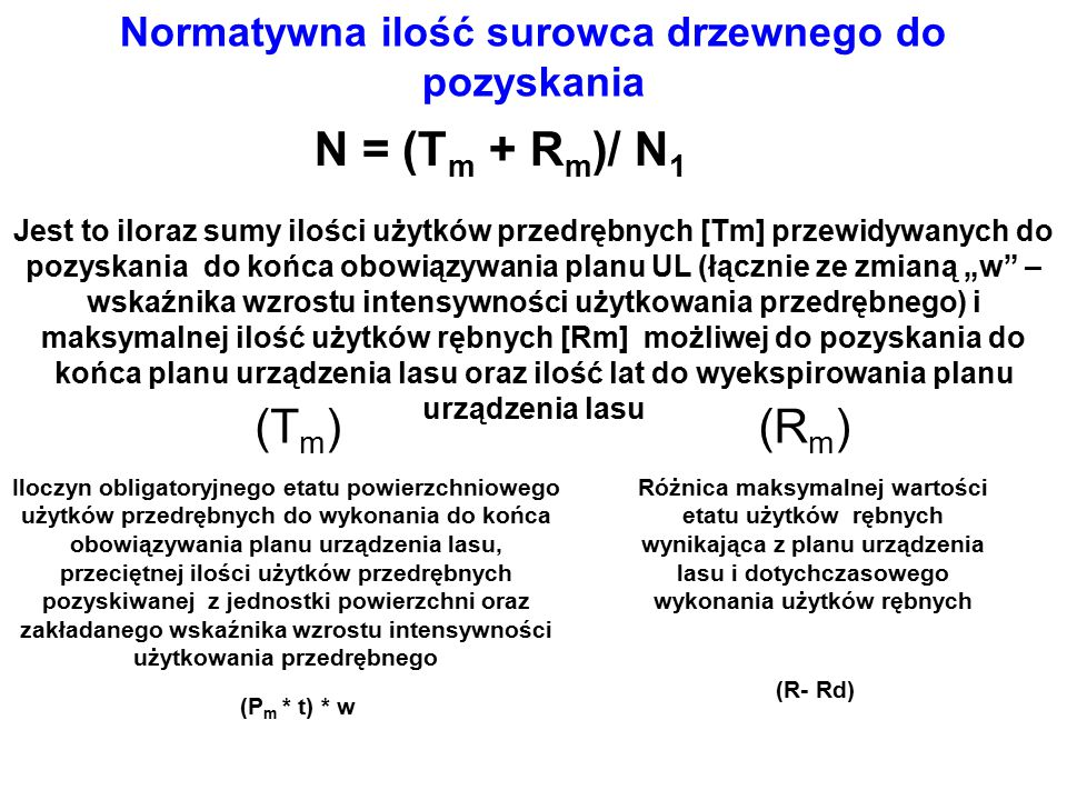 """Normatywna ilość surowca drzewnego do pozyskania N = (T m + R m )/ N 1 (T m )(R m ) Różnica maksymalnej wartości etatu użytków rębnych wynikająca z planu urządzenia lasu i dotychczasowego wykonania użytków rębnych (R- Rd) Jest to iloraz sumy ilości użytków przedrębnych [Tm] przewidywanych do pozyskania do końca obowiązywania planu UL (łącznie ze zmianą """"w – wskaźnika wzrostu intensywności użytkowania przedrębnego) i maksymalnej ilość użytków rębnych [Rm] możliwej do pozyskania do końca planu urządzenia lasu oraz ilość lat do wyekspirowania planu urządzenia lasu (P m * t) * w Iloczyn obligatoryjnego etatu powierzchniowego użytków przedrębnych do wykonania do końca obowiązywania planu urządzenia lasu, przeciętnej ilości użytków przedrębnych pozyskiwanej z jednostki powierzchni oraz zakładanego wskaźnika wzrostu intensywności użytkowania przedrębnego"""
