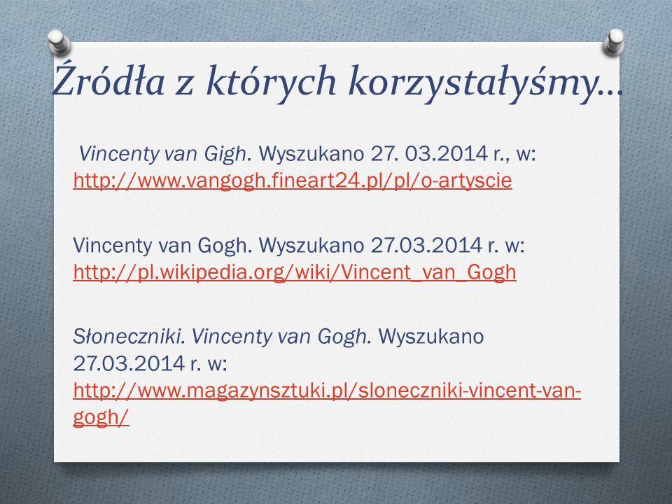 Źródła z których korzystałyśmy… Vincenty van Gigh. Wyszukano 27. 03.2014 r., w: http://www.vangogh.fineart24.pl/pl/o-artyscie http://www.vangogh.finea