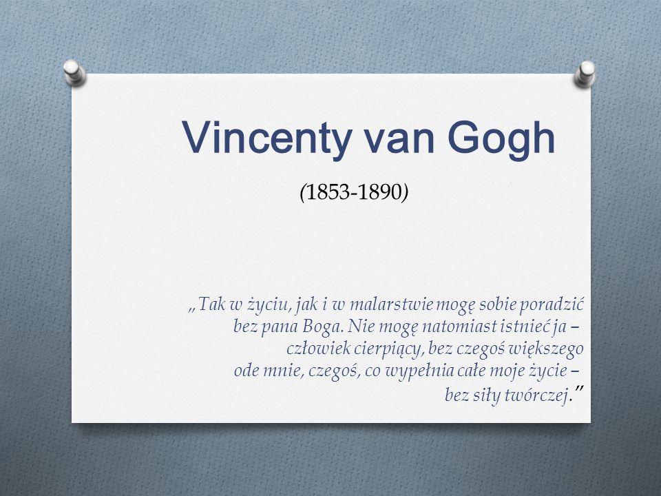 """Vincenty van Gogh """"Tak w życiu, jak i w malarstwie mogę sobie poradzić bez pana Boga. Nie mogę natomiast istnieć ja – człowiek cierpiący, bez"""
