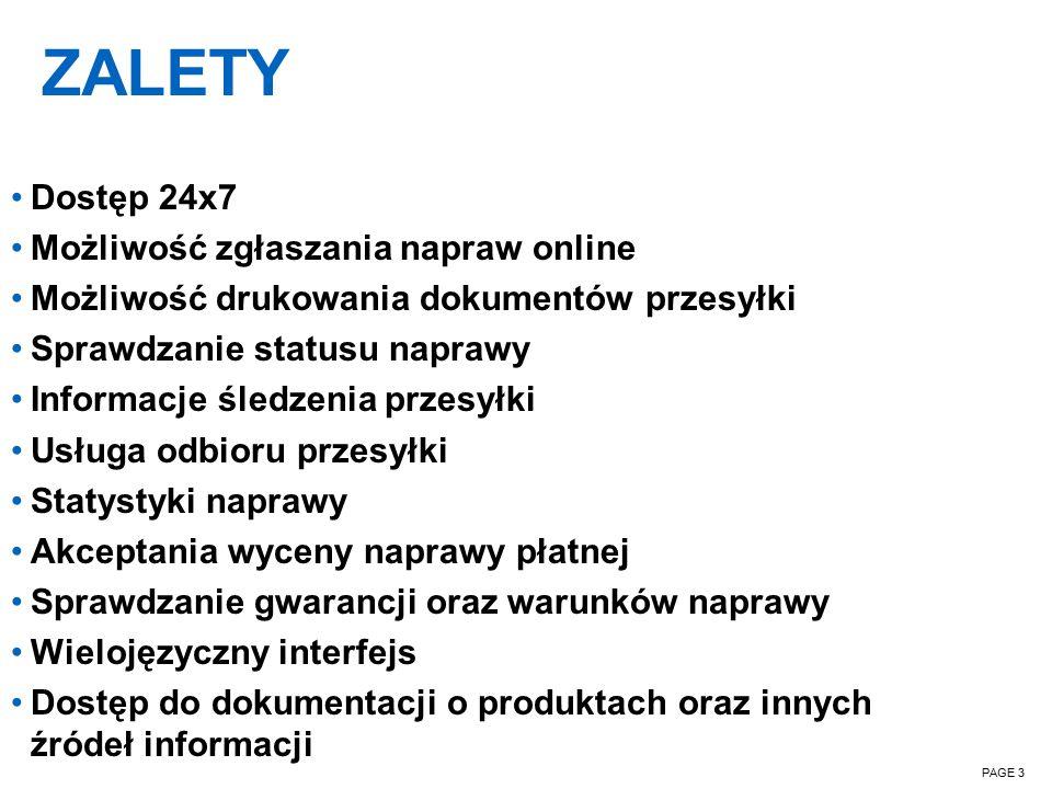 ZALETY PAGE 3 Dostęp 24x7 Możliwość zgłaszania napraw online Możliwość drukowania dokumentów przesyłki Sprawdzanie statusu naprawy Informacje śledzenia przesyłki Usługa odbioru przesyłki Statystyki naprawy Akceptania wyceny naprawy płatnej Sprawdzanie gwarancji oraz warunków naprawy Wielojęzyczny interfejs Dostęp do dokumentacji o produktach oraz innych źródeł informacji