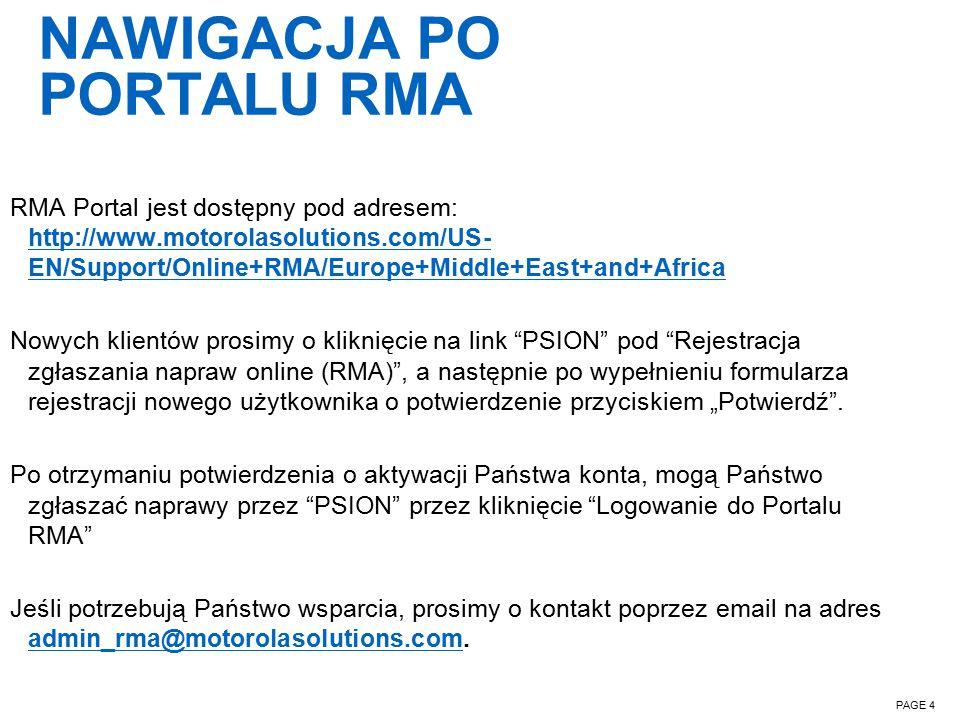 """NAWIGACJA PO PORTALU RMA PAGE 4 RMA Portal jest dostępny pod adresem: http://www.motorolasolutions.com/US- EN/Support/Online+RMA/Europe+Middle+East+and+Africa http://www.motorolasolutions.com/US- EN/Support/Online+RMA/Europe+Middle+East+and+Africa Nowych klientów prosimy o kliknięcie na link PSION pod Rejestracja zgłaszania napraw online (RMA) , a następnie po wypełnieniu formularza rejestracji nowego użytkownika o potwierdzenie przyciskiem """"Potwierdź ."""